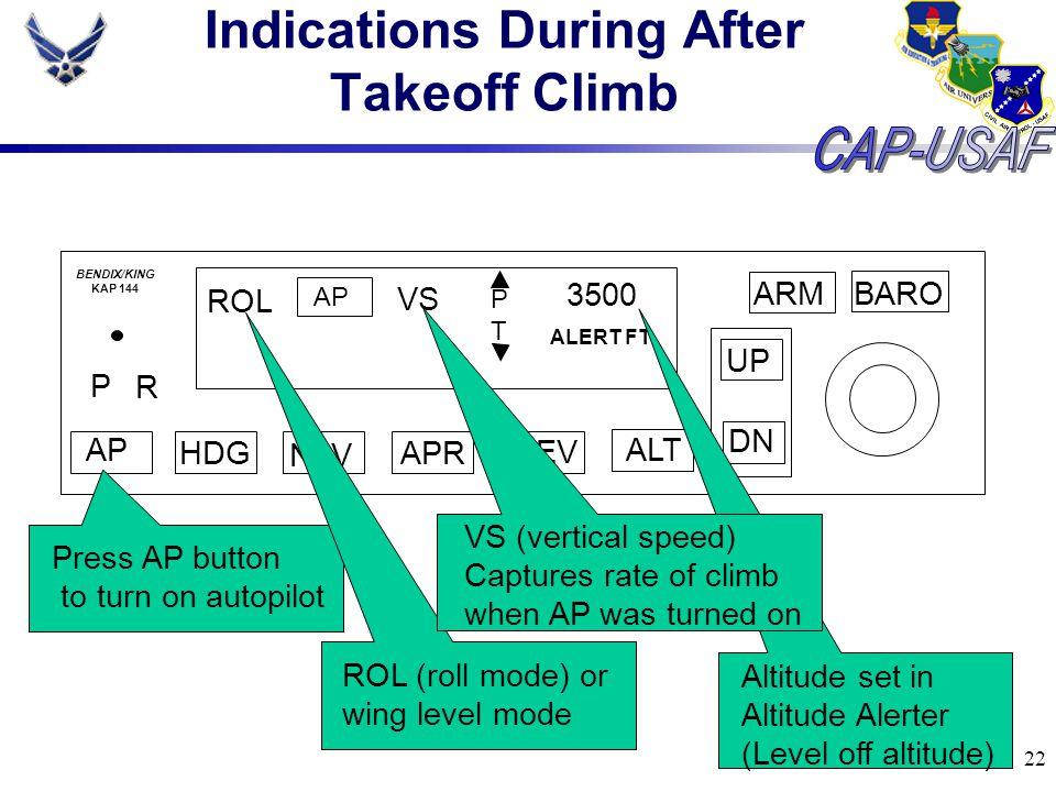 22 Indications During After Takeoff Climb BARO ARM UP DN AP HDG NAV APR REV ALT P R ROL AP VS PTPT 3500 ALERT FT BENDIX/KING KAP 144 Press AP button t