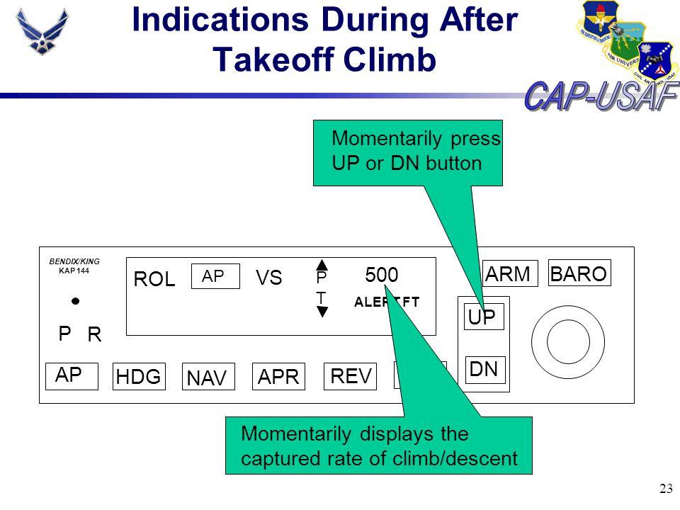 23 Indications During After Takeoff Climb BARO ARM UP DN AP HDG NAV APR REV ALT P R ROL AP VS PTPT 500 ALERT FT BENDIX/KING KAP 144 Momentarily press