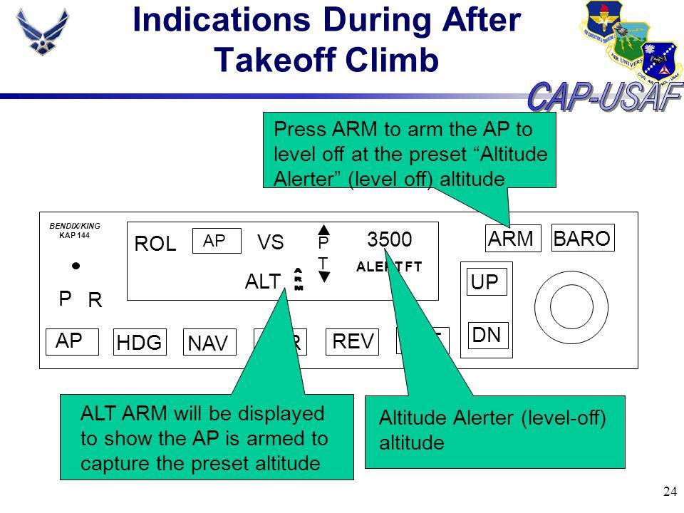 24 Indications During After Takeoff Climb BARO ARM UP DN AP HDG NAV APR REV ALT P R ROL AP VS PTPT 3500 ALERT FT BENDIX/KING KAP 144 ALT Press ARM to