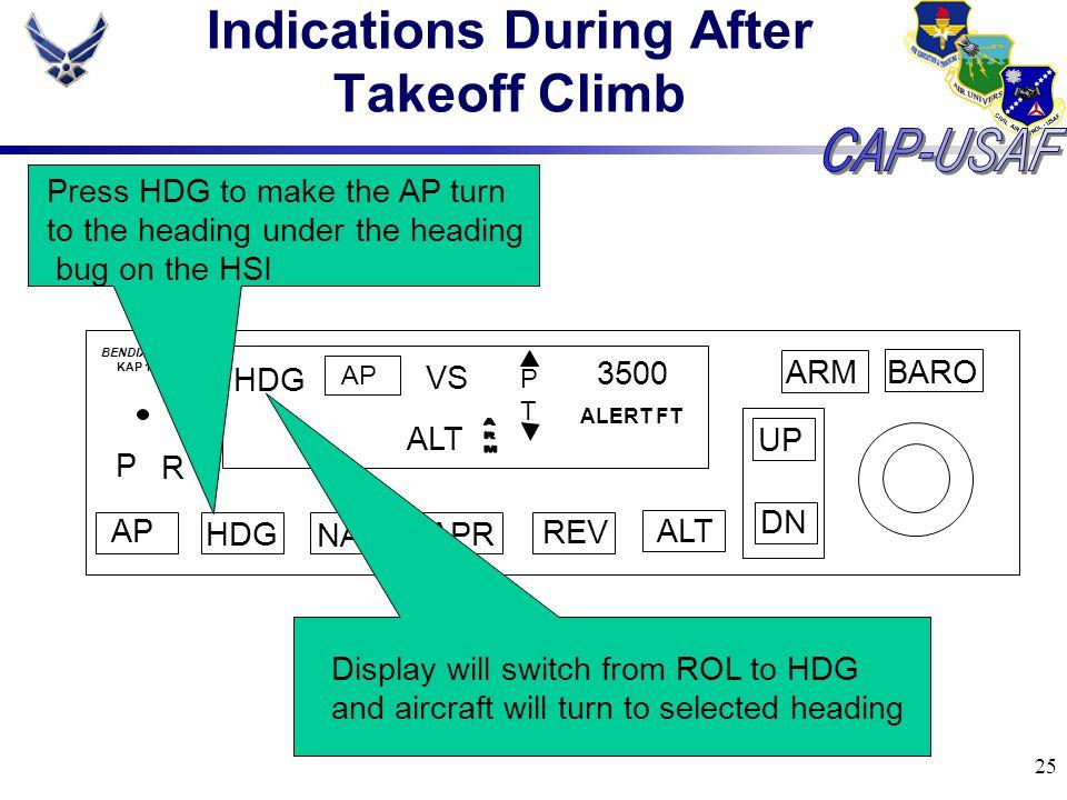 25 Indications During After Takeoff Climb BARO ARM UP DN AP HDG NAV APR REV ALT P R HDG AP VS PTPT 3500 ALERT FT BENDIX/KING KAP 144 ALT Press HDG to