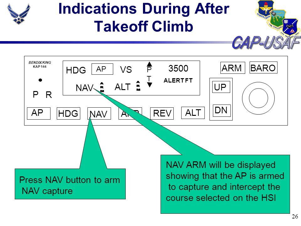 26 Indications During After Takeoff Climb BARO ARM UP DN AP HDG NAV APR REV ALT P R HDG AP VS PTPT 3500 ALERT FT BENDIX/KING KAP 144 ALT Press NAV but