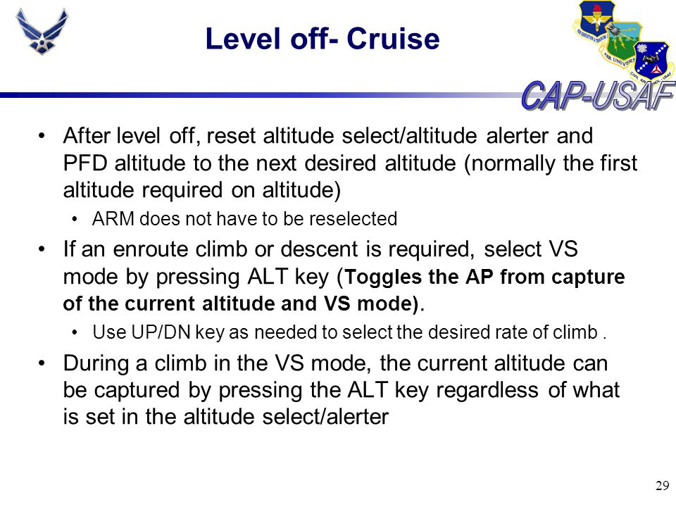 29 Level off- Cruise After level off, reset altitude select/altitude alerter and PFD altitude to the next desired altitude (normally the first altitud