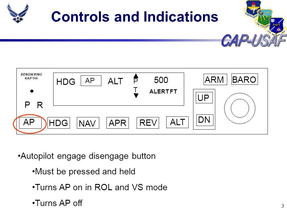 3 Controls and Indications BARO ARM UP DN AP HDG NAV APR REV ALT P R HDG AP ALT PTPT 500 ALERT FT BENDIX/KING KAP 144 Autopilot engage disengage butto
