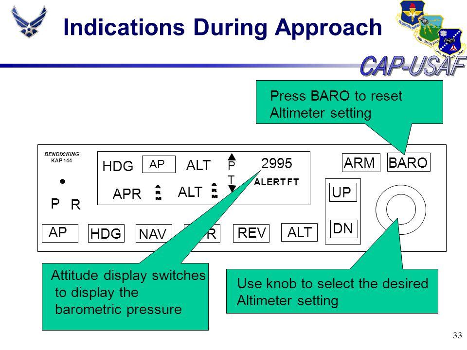 33 Indications During Approach BARO ARM UP DN AP HDG NAV APR REV ALT P R HDG AP ALT PTPT 2995 ALERT FT BENDIX/KING KAP 144 ALT APR Press BARO to reset