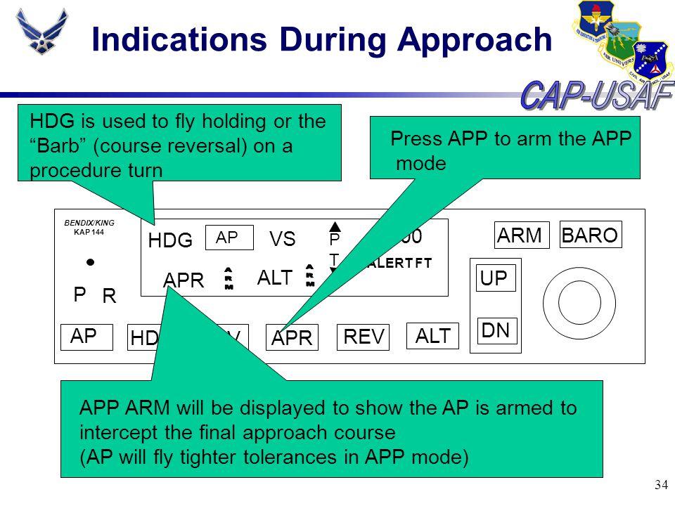 34 Indications During Approach BARO ARM UP DN AP HDG NAV APR REV ALT P R HDG AP VS PTPT 3000 ALERT FT BENDIX/KING KAP 144 ALT HDG is used to fly holdi