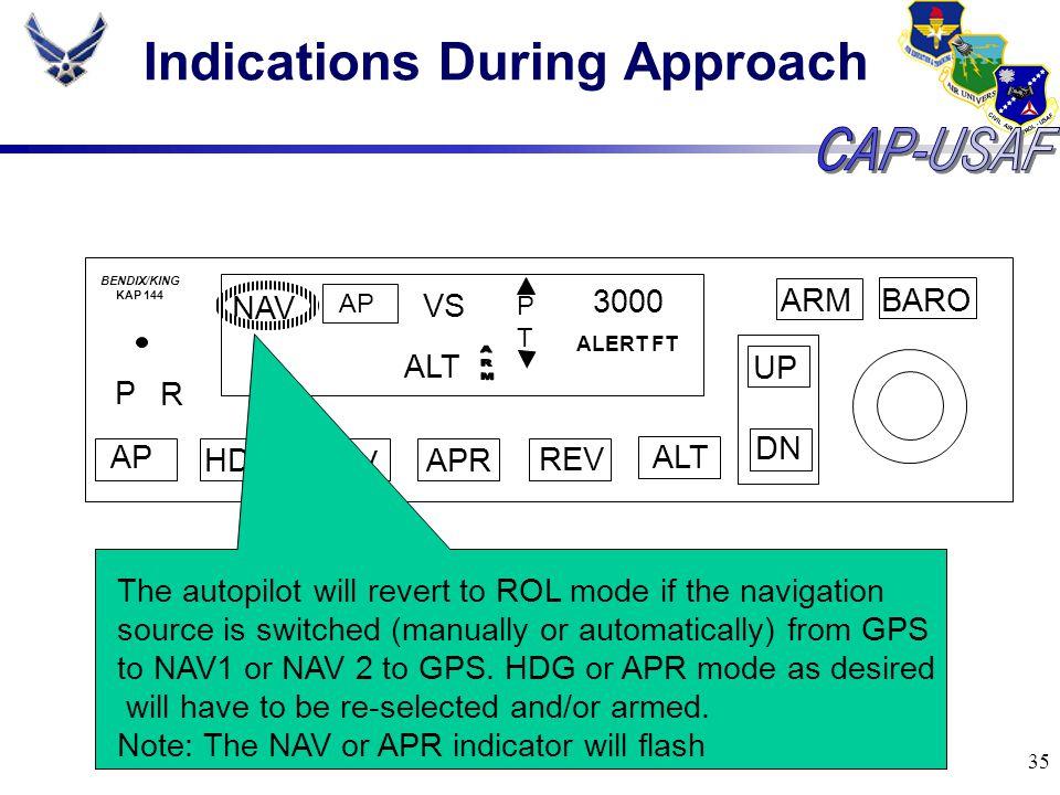 35 Indications During Approach BARO ARM UP DN AP HDG NAV APR REV ALT P R NAV AP VS PTPT 3000 ALERT FT BENDIX/KING KAP 144 ALT The autopilot will rever