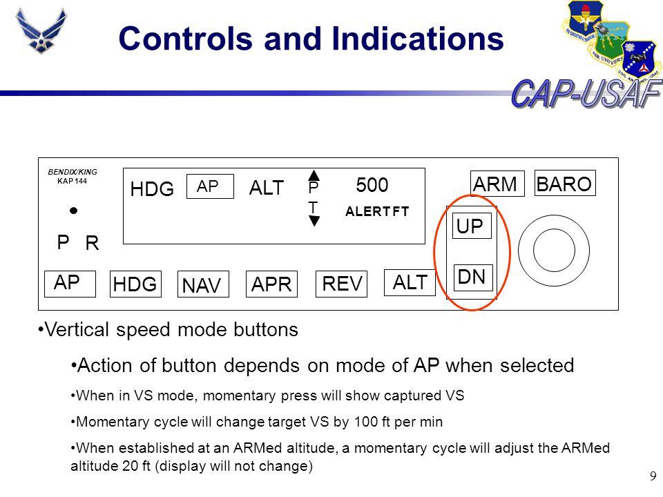 9 Controls and Indications BARO ARM UP DN AP HDG NAV APR REV ALT P R HDG AP ALT PTPT 500 ALERT FT BENDIX/KING KAP 144 Vertical speed mode buttons Acti