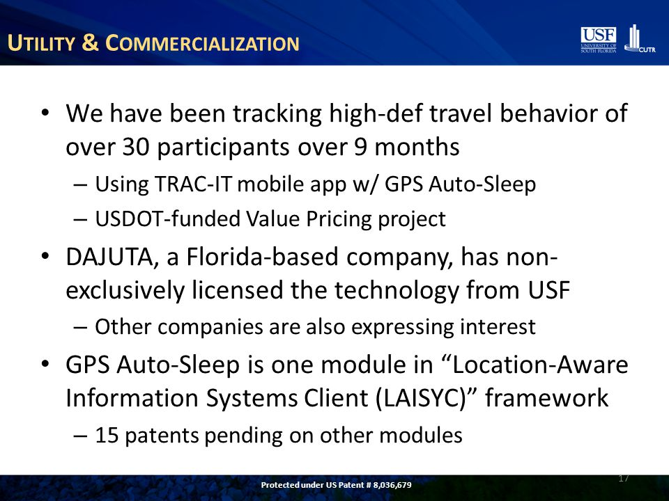 U TILITY & C OMMERCIALIZATION We have been tracking high-def travel behavior of over 30 participants over 9 months – Using TRAC-IT mobile app w/ GPS Auto-Sleep – USDOT-funded Value Pricing project DAJUTA, a Florida-based company, has non- exclusively licensed the technology from USF – Other companies are also expressing interest GPS Auto-Sleep is one module in Location-Aware Information Systems Client (LAISYC) framework – 15 patents pending on other modules 17 Protected under US Patent # 8,036,679
