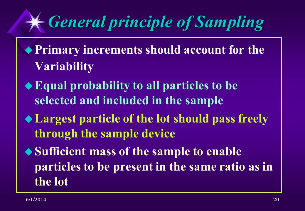6/1/201420 General principle of Sampling u Primary increments should account for the Variability u Equal probability to all particles to be selected and included in the sample u Largest particle of the lot should pass freely through the sample device u Sufficient mass of the sample to enable particles to be present in the same ratio as in the lot