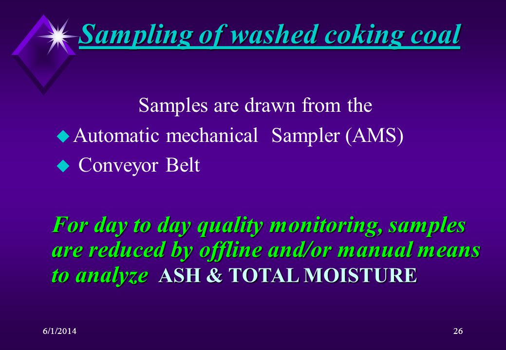 6/1/201426 Sampling of washed coking coal Samples are drawn from the u Automatic mechanical Sampler (AMS) u Conveyor Belt For day to day quality monitoring, samples are reduced by offline and/or manual means to analyze ASH & TOTAL MOISTURE