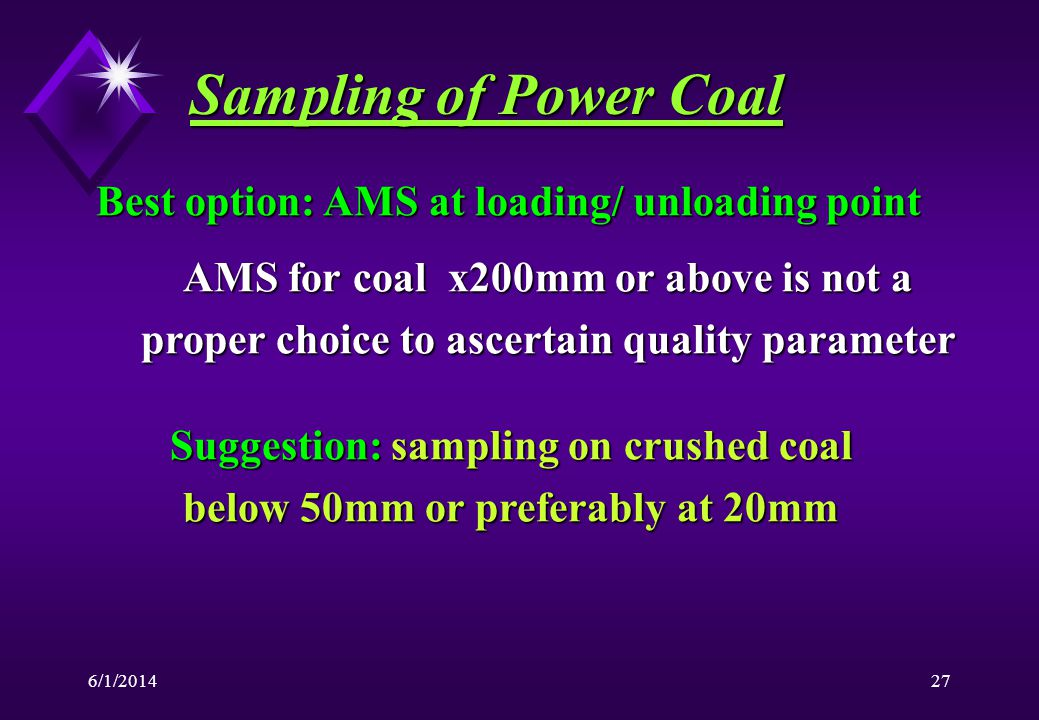 6/1/201427 Sampling of Power Coal Best option: AMS at loading/ unloading point AMS for coal x200mm or above is not a proper choice to ascertain quality parameter Suggestion: sampling on crushed coal below 50mm or preferably at 20mm