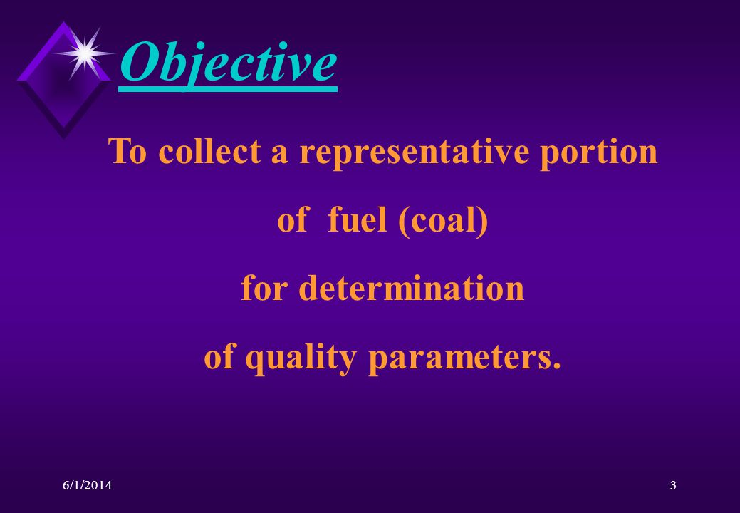 6/1/20143 Objective To collect a representative portion of fuel (coal) for determination of quality parameters.