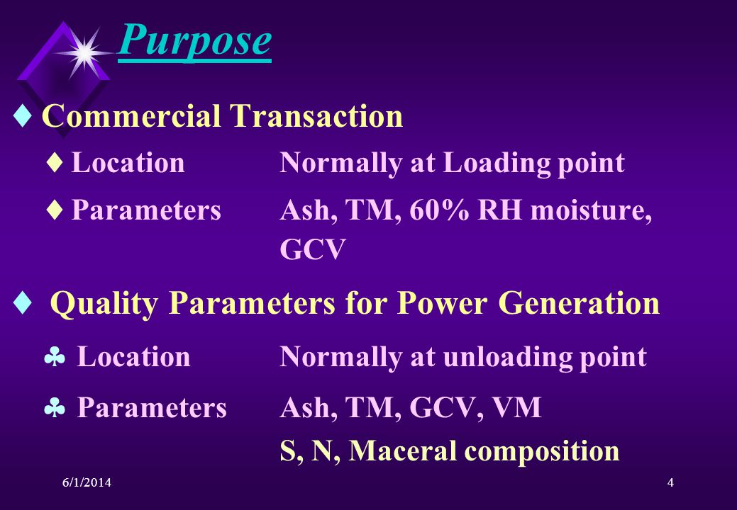 6/1/20144 Purpose Commercial Transaction LocationNormally at Loading point ParametersAsh, TM, 60% RH moisture, GCV Quality Parameters for Power Generation LocationNormally at unloading point ParametersAsh, TM, GCV, VM S, N, Maceral composition