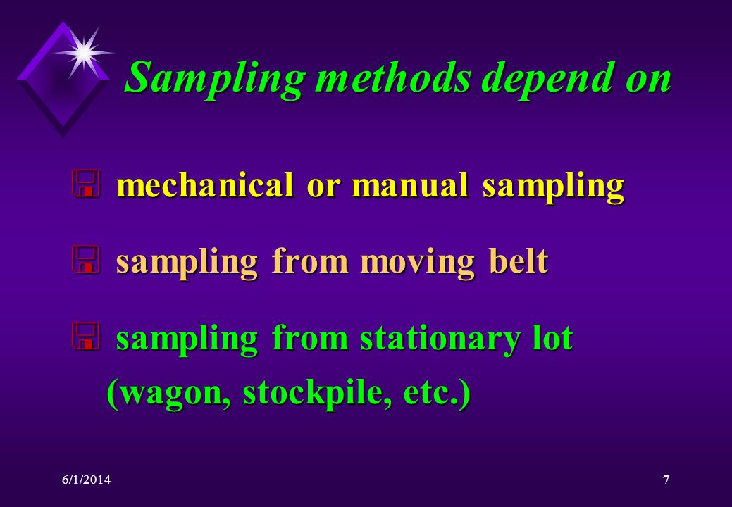 6/1/20147 Sampling methods depend on < mechanical or manual sampling < sampling from moving belt < sampling from stationary lot (wagon, stockpile, etc.)