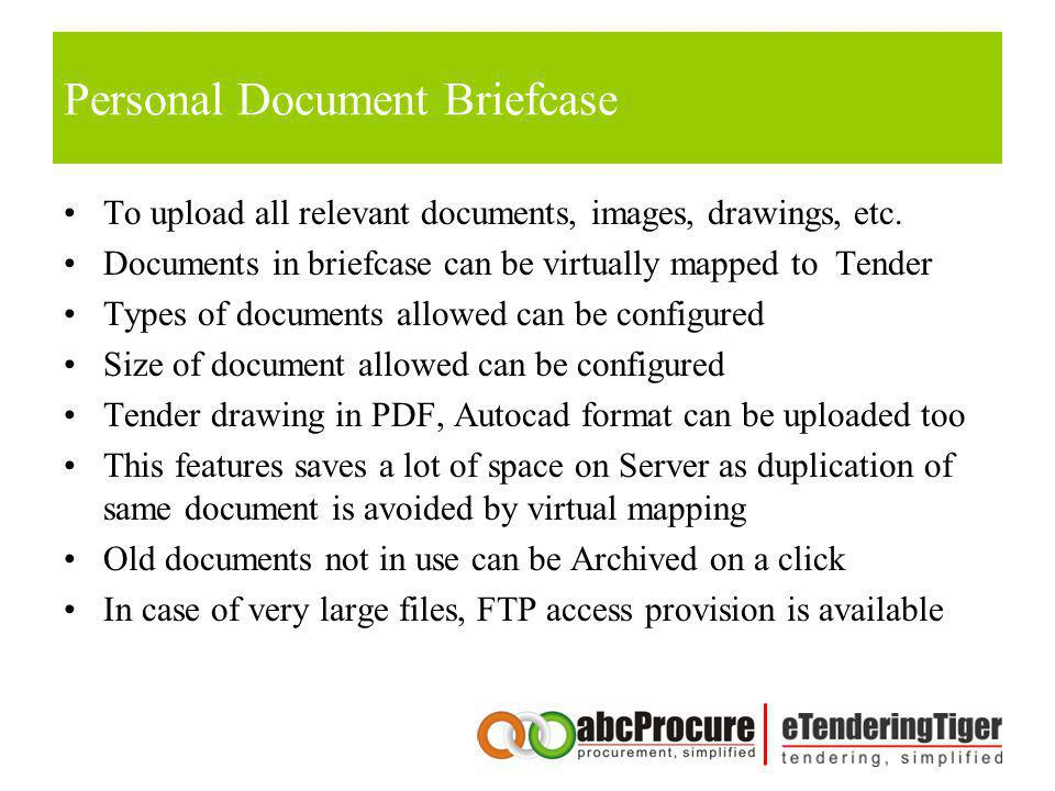 Personal Document Briefcase To upload all relevant documents, images, drawings, etc. Documents in briefcase can be virtually mapped to Tender Types of