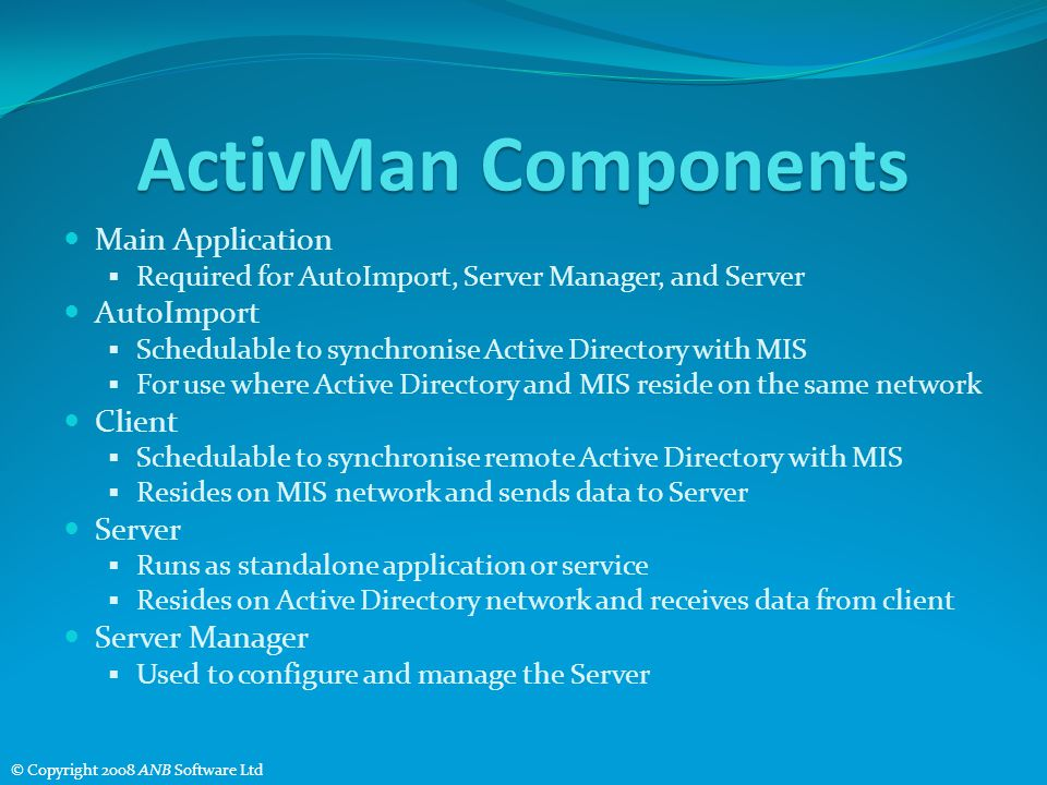 ActivMan Components Main Application Required for AutoImport, Server Manager, and Server AutoImport Schedulable to synchronise Active Directory with MIS For use where Active Directory and MIS reside on the same network Client Schedulable to synchronise remote Active Directory with MIS Resides on MIS network and sends data to Server Server Runs as standalone application or service Resides on Active Directory network and receives data from client Server Manager Used to configure and manage the Server © Copyright 2008 ANB Software Ltd