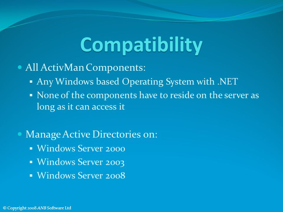 Compatibility All ActivMan Components: Any Windows based Operating System with.NET None of the components have to reside on the server as long as it can access it Manage Active Directories on: Windows Server 2000 Windows Server 2003 Windows Server 2008 © Copyright 2008 ANB Software Ltd
