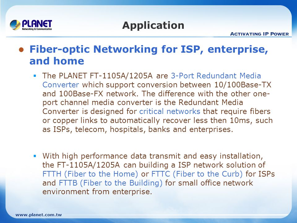 www.planet.com.tw Application Fiber-optic Networking for ISP, enterprise, and home The PLANET FT-1105A/1205A are 3-Port Redundant Media Converter which support conversion between 10/100Base-TX and 100Base-FX network.