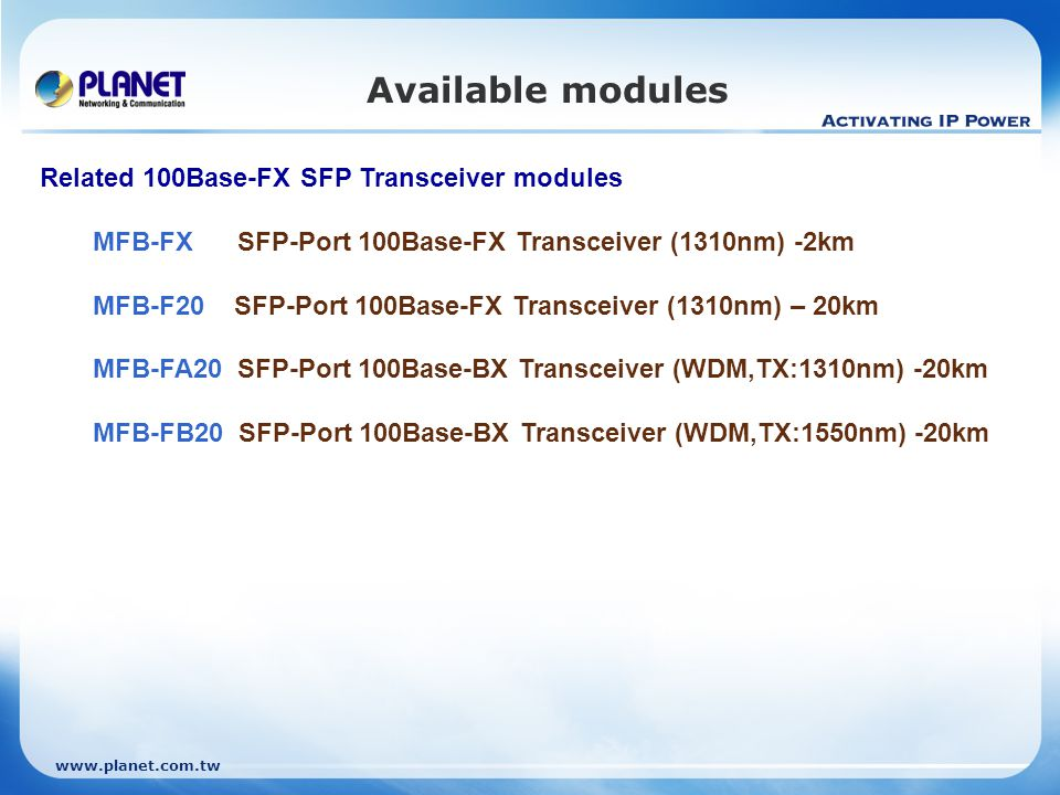 www.planet.com.tw Available modules Related 100Base-FX SFP Transceiver modules MFB-FX SFP-Port 100Base-FX Transceiver (1310nm) -2km MFB-F20 SFP-Port 100Base-FX Transceiver (1310nm) – 20km MFB-FA20 SFP-Port 100Base-BX Transceiver (WDM,TX:1310nm) -20km MFB-FB20 SFP-Port 100Base-BX Transceiver (WDM,TX:1550nm) -20km