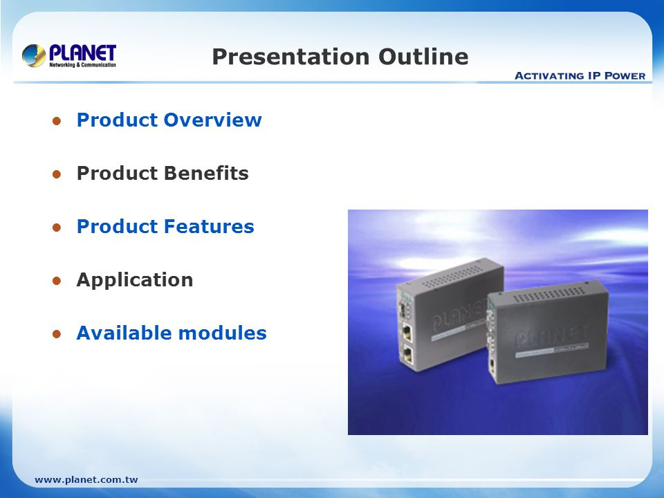 www.planet.com.tw Presentation Outline Product Overview Product Benefits Product Features Application Available modules