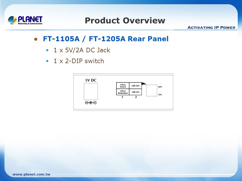 www.planet.com.tw FT-1105A / FT-1205A Rear Panel 1 x 5V/2A DC Jack 1 x 2-DIP switch Product Overview