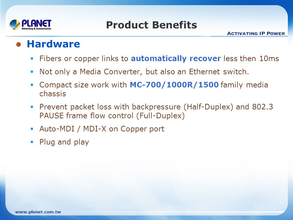 www.planet.com.tw Product Benefits Hardware Fibers or copper links to automatically recover less then 10ms Not only a Media Converter, but also an Ethernet switch.