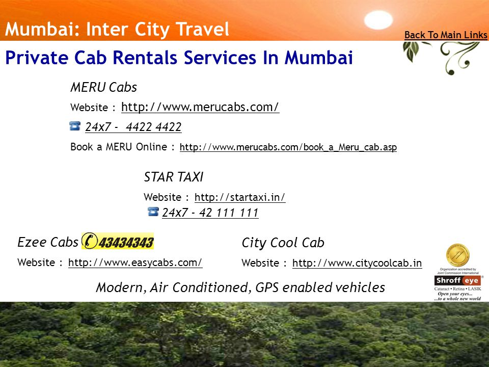 Mumbai: Inter City Travel Back To Main Links Private Cab Rentals Services In Mumbai MERU Cabs Website : http://www.merucabs.com/ 24x7 - 4422 4422 http://www.merucabs.com/ Book a MERU Online : http://www.merucabs.com/book_a_Meru_cab.asp http://www.merucabs.com/book_a_Meru_cab.asp STAR TAXI Website : http://startaxi.in/ http://startaxi.in/ 24x7 - 42 111 111 Ezee Cabs Website : http://www.easycabs.com/ http://www.easycabs.com/ Modern, Air Conditioned, GPS enabled vehicles City Cool Cab Website : http://www.citycoolcab.in http://www.citycoolcab.in