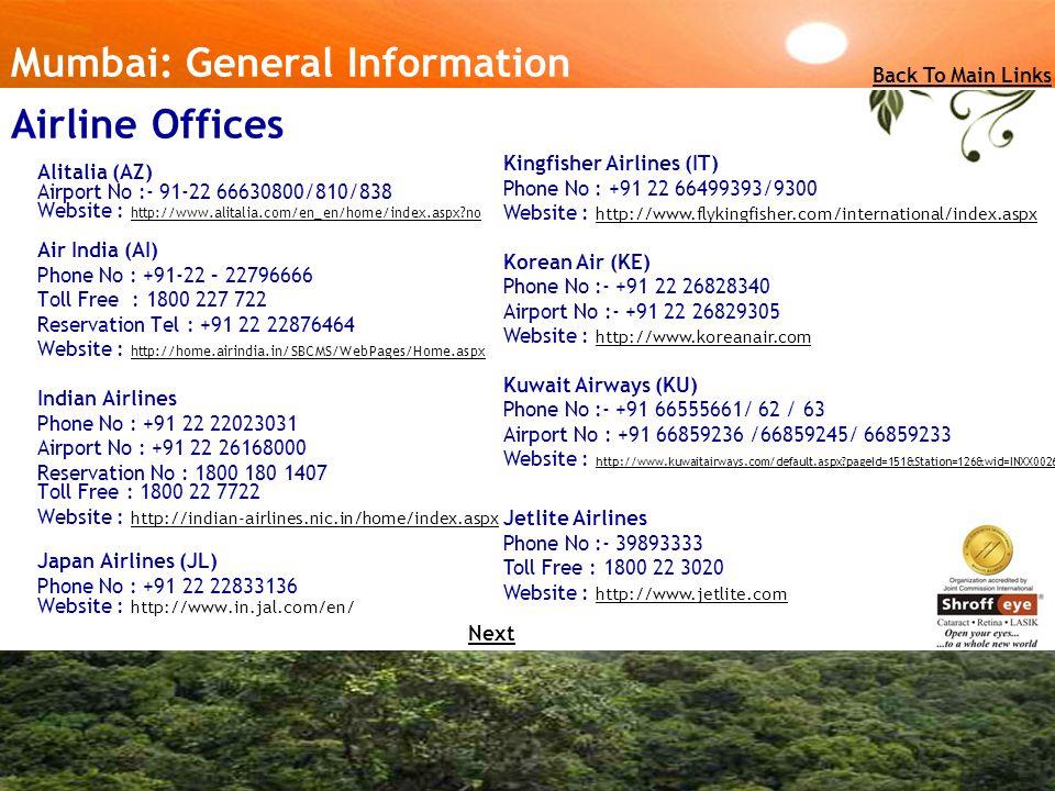 Alitalia (AZ) Airport No :- 91-22 66630800/810/838 Website : http://www.alitalia.com/en_en/home/index.aspx no Air India (AI) http://www.alitalia.com/en_en/home/index.aspx no Phone No : +91-22 – 22796666 Toll Free : 1800 227 722 Reservation Tel : +91 22 22876464 Website : http://home.airindia.in/SBCMS/WebPages/Home.aspx http://home.airindia.in/SBCMS/WebPages/Home.aspx Indian Airlines Phone No : +91 22 22023031 Airport No : +91 22 26168000 Reservation No : 1800 180 1407 Toll Free : 1800 22 7722 Website : http://indian-airlines.nic.in/home/index.aspx http://indian-airlines.nic.in/home/index.aspx Japan Airlines (JL) Phone No : +91 22 22833136 Website : http://www.in.jal.com/en/ Mumbai: General Information Kingfisher Airlines (IT) Phone No : +91 22 66499393/9300 Website : http://www.flykingfisher.com/international/index.aspx http://www.flykingfisher.com/international/index.aspx Korean Air (KE) Phone No :- +91 22 26828340 Airport No :- +91 22 26829305 Website : http://www.koreanair.com http://www.koreanair.com Kuwait Airways (KU) Phone No :- +91 66555661/ 62 / 63 Airport No : +91 66859236 /66859245/ 66859233 Website : http://www.kuwaitairways.com/default.aspx pageId=151&Station=126&wid=INXX0026 http://www.kuwaitairways.com/default.aspx pageId=151&Station=126&wid=INXX0026 Jetlite Airlines Phone No :- 39893333 Toll Free : 1800 22 3020 Website : http://www.jetlite.com http://www.jetlite.com Back To Main Links Airline Offices Next