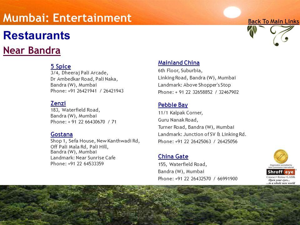 5 Spice 3/4, Dheeraj Pali Arcade, Dr Ambedkar Road, Pali Naka, Bandra (W), Mumbai Phone: +91 26421941 / 26421943 Zenzi 183, Waterfield Road, Bandra (W), Mumbai Phone: + 91 22 66430670 / 71 Gostana Shop 1, Sefa House, New Kanthwadi Rd, Off Pali Mala Rd, Pali Hill, Bandra (W), Mumbai Landmark: Near Sunrise Cafe Phone: +91 22 64533359 Mumbai: Entertainment Back To Main Links Restaurants Near Bandra Mainland China 6th Floor, Suburbia, Linking Road, Bandra (W), Mumbai Landmark: Above Shopper s Stop Phone: + 91 22 32658852 / 32467902 Pebble Bay 11/1 Kalpak Corner, Guru Nanak Road, Turner Road, Bandra (W), Mumbai Landmark: Junction of SV & Linking Rd.