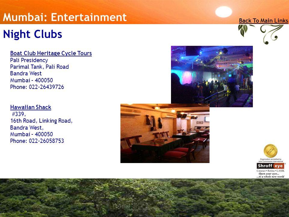 Mumbai: Entertainment Boat Club Heritage Cycle Tours Pali Presidency Parimal Tank, Pali Road Bandra West Mumbai – 400050 Phone: 022-26439726 Hawaiian Shack #339, 16th Road, Linking Road, Bandra West, Mumbai – 400050 Phone: 022-26058753 Back To Main Links Night Clubs