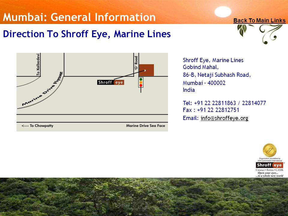 Direction To Shroff Eye, Marine Lines Shroff Eye, Marine Lines Gobind Mahal, 86-B, Netaji Subhash Road, Mumbai - 400002 India Tel: +91 22 22811863 / 22814077 Fax : +91 22 22812751 Email: info@shroffeye.orginfo@shroffeye.org Mumbai: General Information Back To Main Links