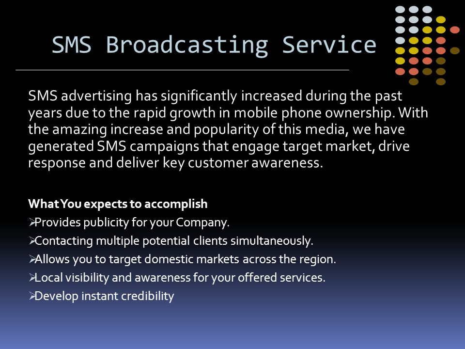 SMS Broadcasting Service SMS advertising has significantly increased during the past years due to the rapid growth in mobile phone ownership. With the