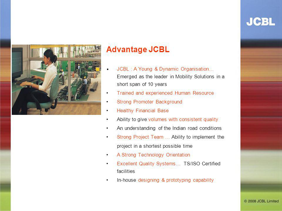 Advantage JCBL JCBL : A Young & Dynamic Organisation… Emerged as the leader in Mobility Solutions in a short span of 10 years Trained and experienced