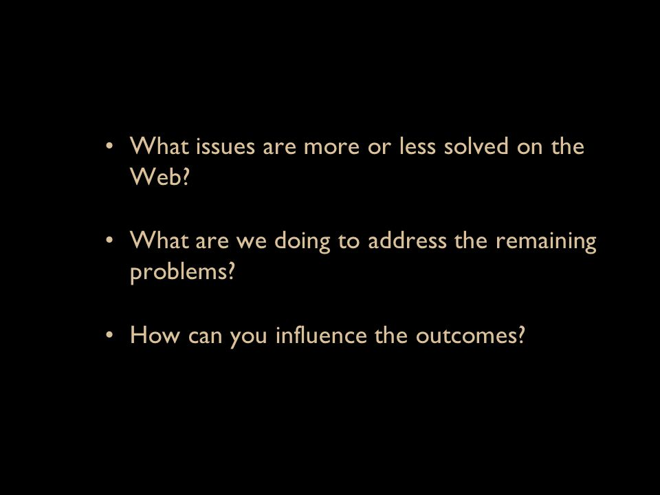 What issues are more or less solved on the Web? What are we doing to address the remaining problems? How can you influence the outcomes?
