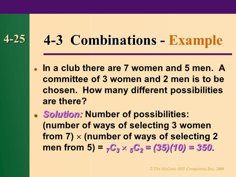 © The McGraw-Hill Companies, Inc., 2000 4-25 4-3 Combinations - 4-3 Combinations - Example In a club there are 7 women and 5 men. A committee of 3 wom
