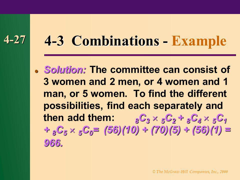 © The McGraw-Hill Companies, Inc., 2000 4-27 4-3 Combinations - 4-3 Combinations - Example Solution: 8 C 3 5 C 2 + 8 C 4 5 C 1 + 8 C 5 5 C 0 = (56)(10