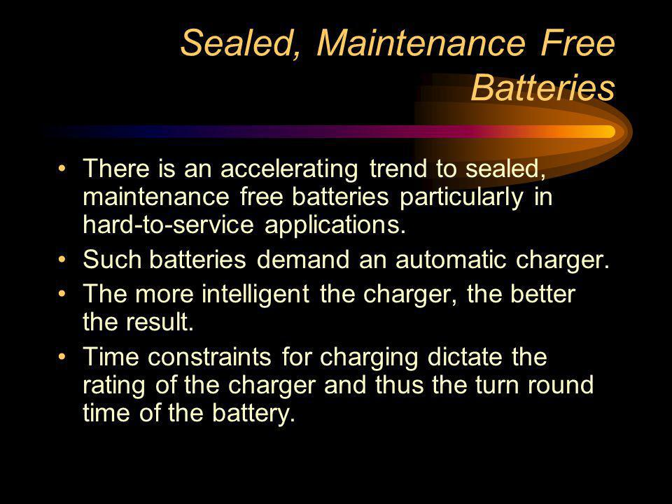 Sealed, Maintenance Free Batteries There is an accelerating trend to sealed, maintenance free batteries particularly in hard-to-service applications.