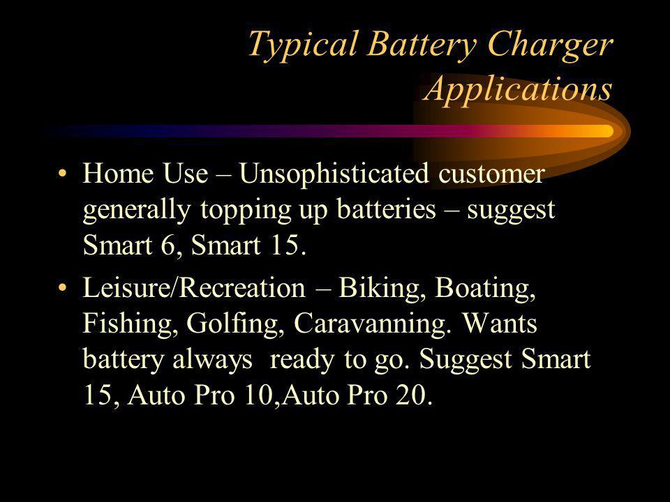 Typical Battery Charger Applications Home Use – Unsophisticated customer generally topping up batteries – suggest Smart 6, Smart 15. Leisure/Recreatio