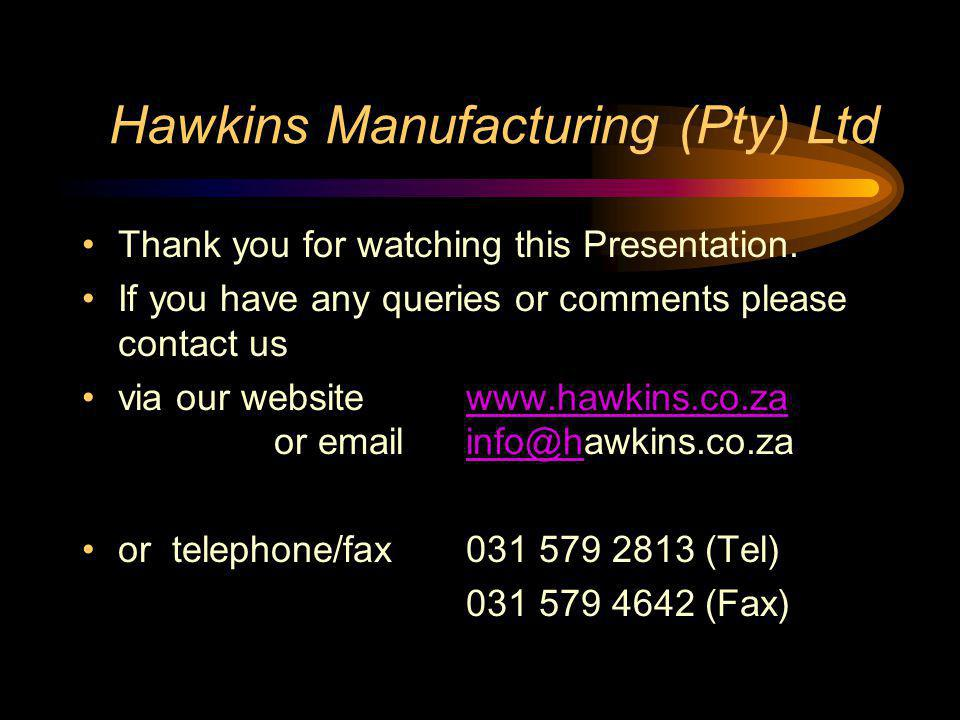 Hawkins Manufacturing (Pty) Ltd Thank you for watching this Presentation. If you have any queries or comments please contact us via our website www.ha