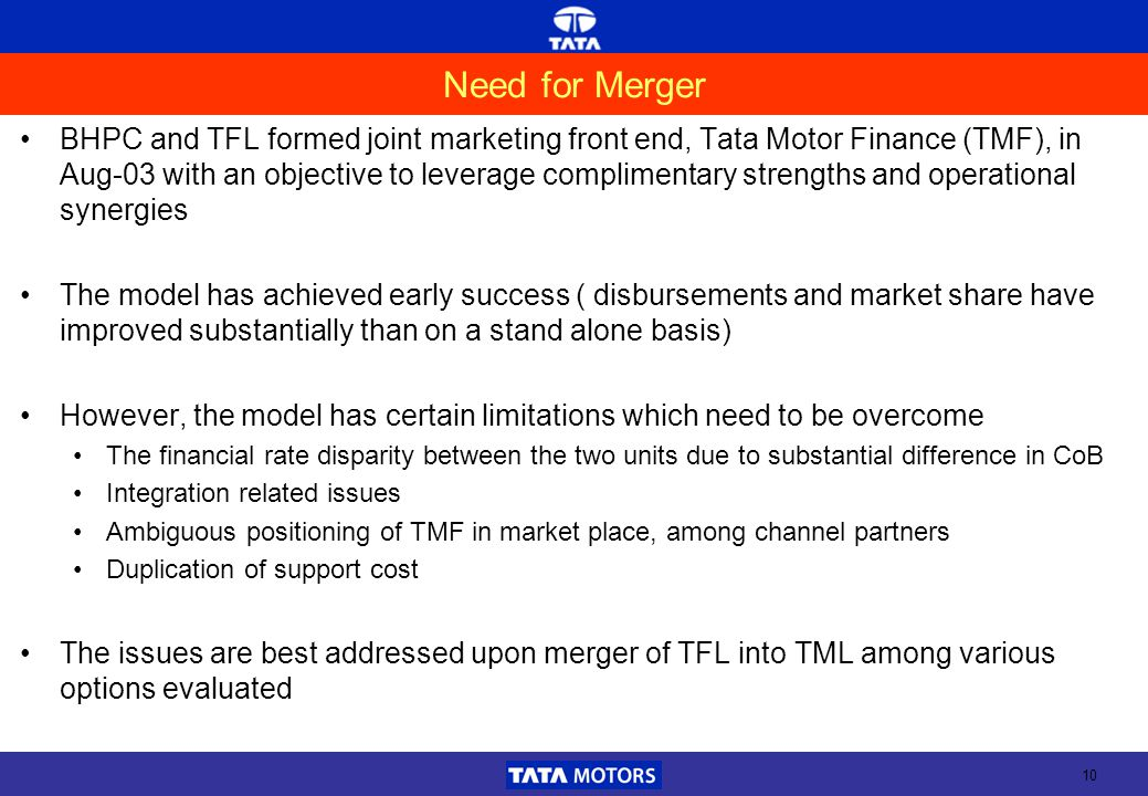 10 Need for Merger BHPC and TFL formed joint marketing front end, Tata Motor Finance (TMF), in Aug-03 with an objective to leverage complimentary strengths and operational synergies The model has achieved early success ( disbursements and market share have improved substantially than on a stand alone basis) However, the model has certain limitations which need to be overcome The financial rate disparity between the two units due to substantial difference in CoB Integration related issues Ambiguous positioning of TMF in market place, among channel partners Duplication of support cost The issues are best addressed upon merger of TFL into TML among various options evaluated