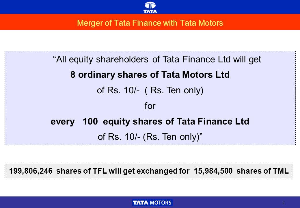 2 Merger of Tata Finance with Tata Motors All equity shareholders of Tata Finance Ltd will get 8 ordinary shares of Tata Motors Ltd of Rs. 10/- ( Rs.