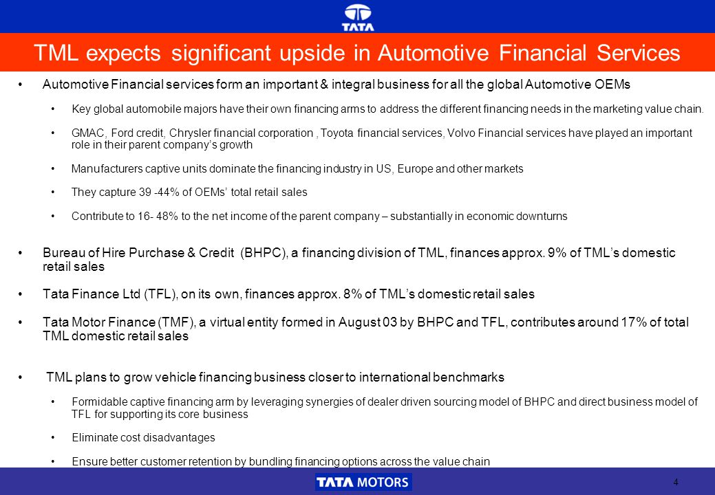 4 TML expects significant upside in Automotive Financial Services Automotive Financial services form an important & integral business for all the global Automotive OEMs Key global automobile majors have their own financing arms to address the different financing needs in the marketing value chain.