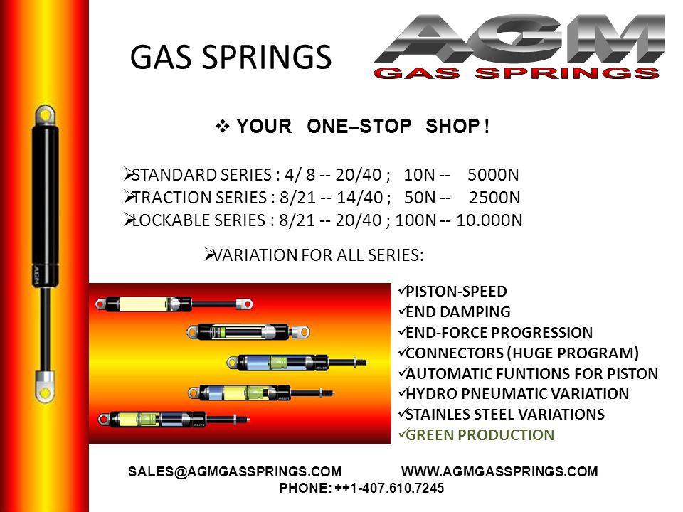 GAS SPRINGS YOUR ONE–STOP SHOP ! STANDARD SERIES : 4/ 8 -- 20/40 ; 10N -- 5000N TRACTION SERIES : 8/21 -- 14/40 ; 50N -- 2500N LOCKABLE SERIES : 8/21