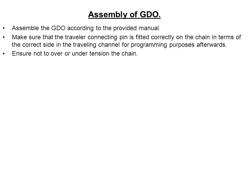 Assembly of GDO. Assemble the GDO according to the provided manual. Make sure that the traveler connecting pin is fitted correctly on the chain in ter