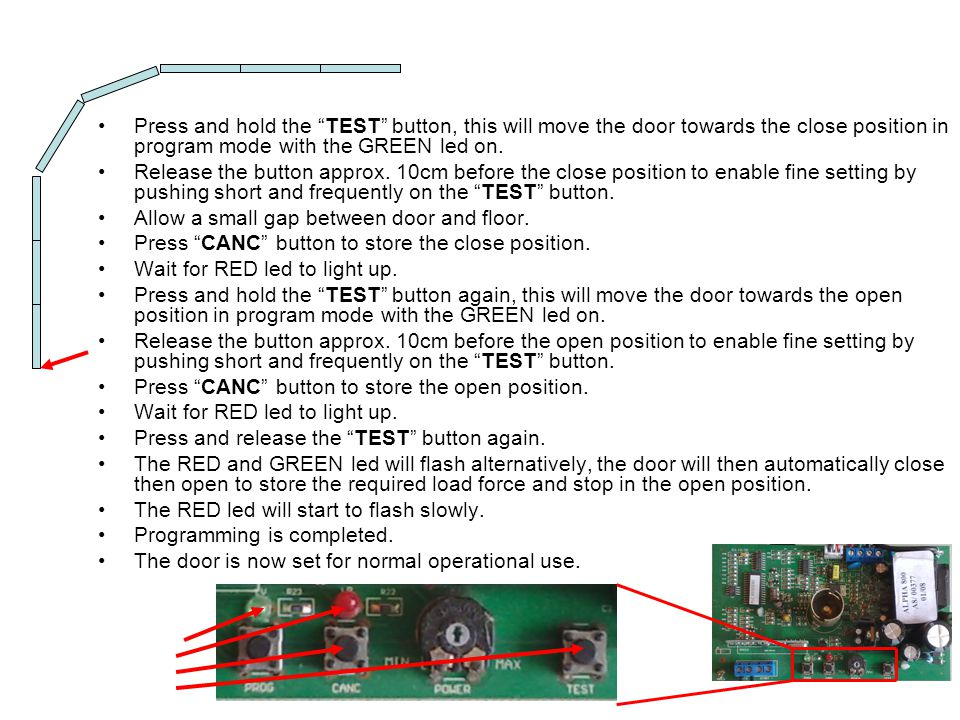 Press and hold the TEST button, this will move the door towards the close position in program mode with the GREEN led on. Release the button approx. 1