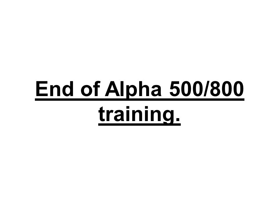End of Alpha 500/800 training.