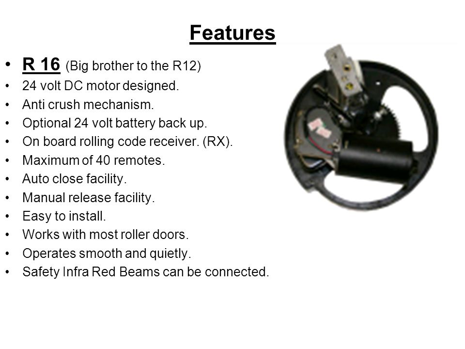 R 16 (Big brother to the R12) 24 volt DC motor designed. Anti crush mechanism. Optional 24 volt battery back up. On board rolling code receiver. (RX).