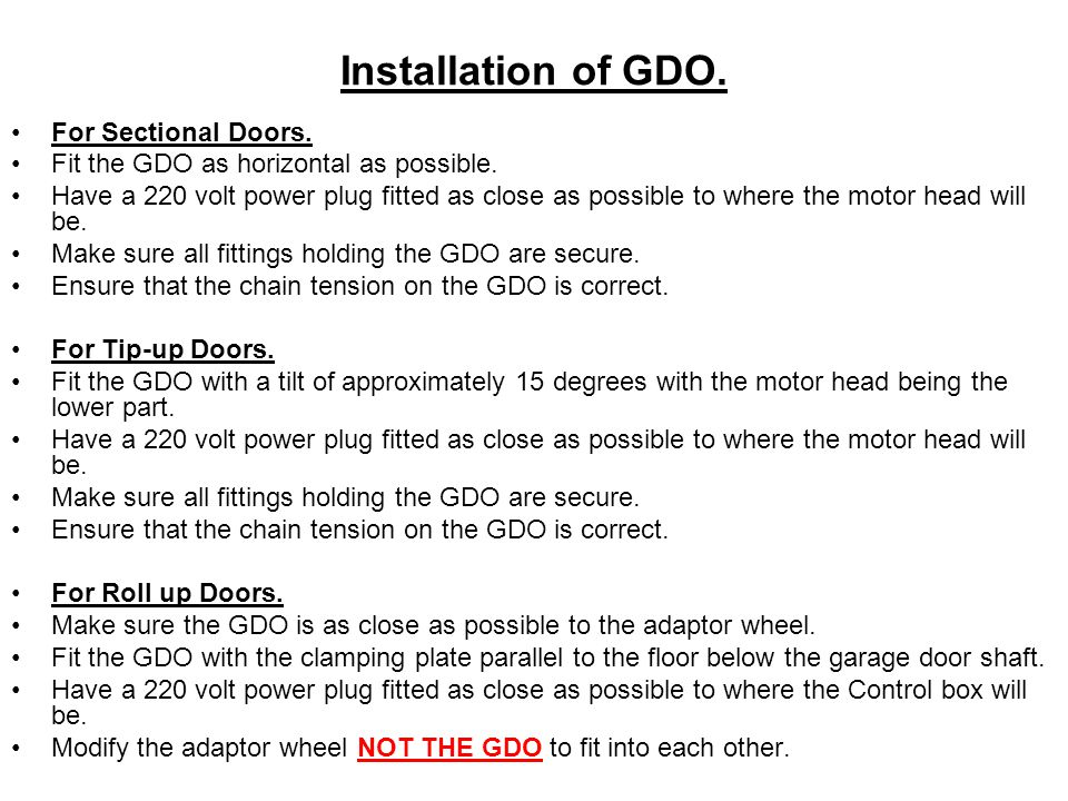 Installation of GDO. For Sectional Doors. Fit the GDO as horizontal as possible. Have a 220 volt power plug fitted as close as possible to where the m