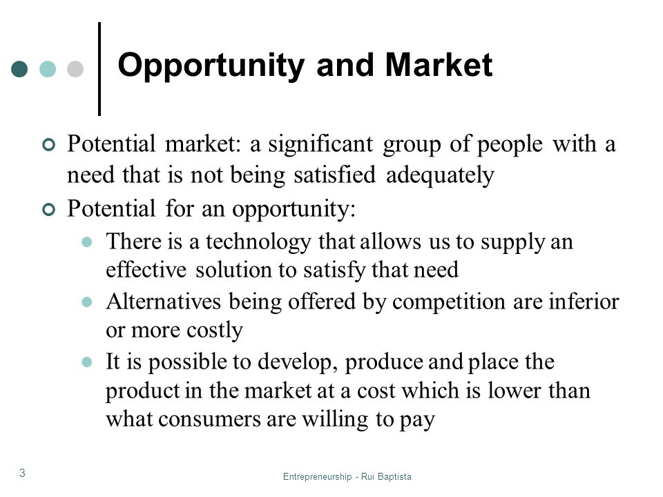 Entrepreneurship - Rui Baptista 3 Opportunity and Market Potential market: a significant group of people with a need that is not being satisfied adequ