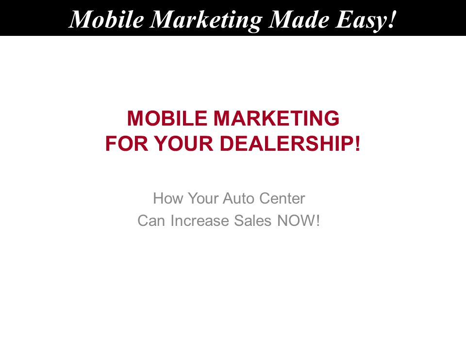 MOBILE MARKETING FOR YOUR DEALERSHIP. How Your Auto Center Can Increase Sales NOW.